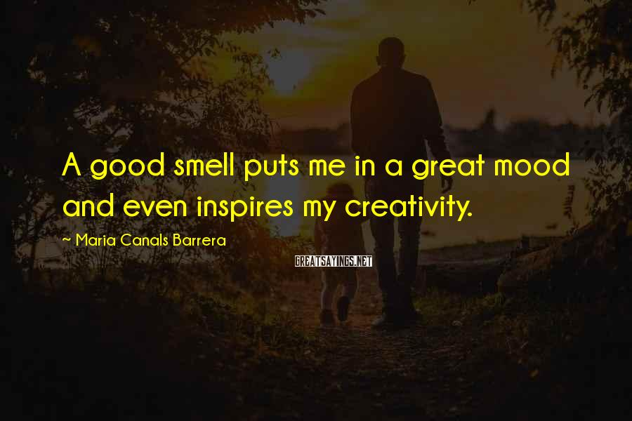 Maria Canals Barrera Sayings: A good smell puts me in a great mood and even inspires my creativity.