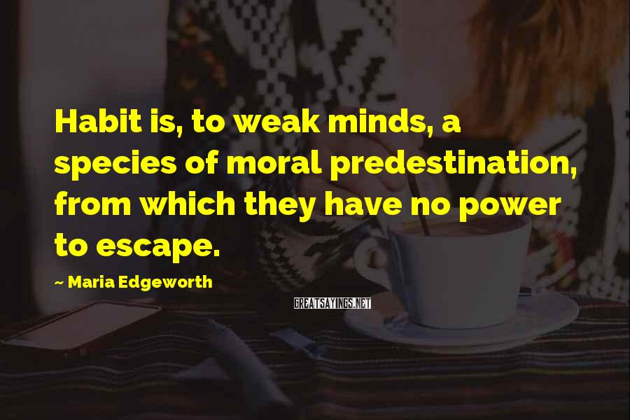 Maria Edgeworth Sayings: Habit is, to weak minds, a species of moral predestination, from which they have no