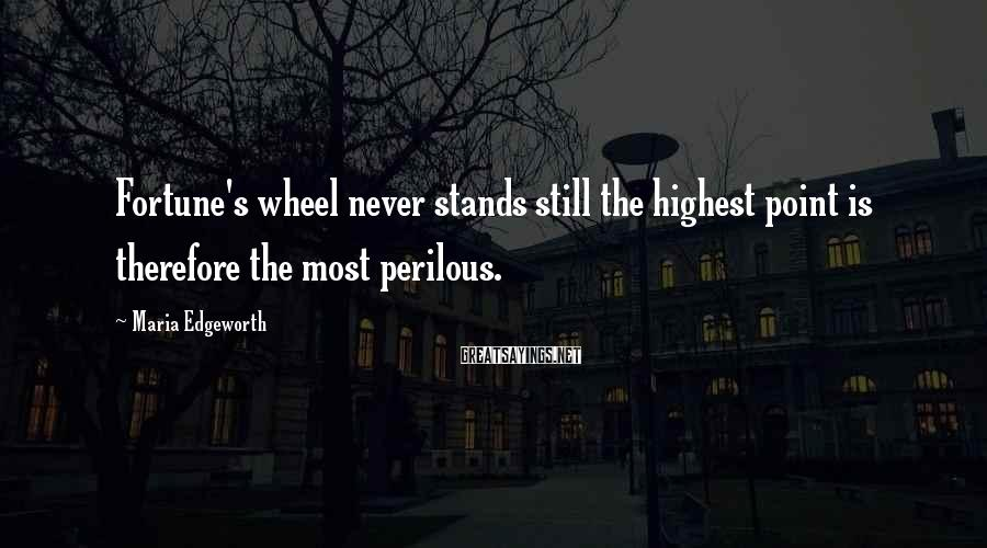 Maria Edgeworth Sayings: Fortune's wheel never stands still the highest point is therefore the most perilous.