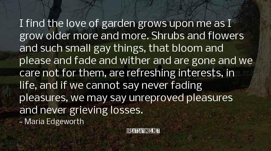 Maria Edgeworth Sayings: I find the love of garden grows upon me as I grow older more and