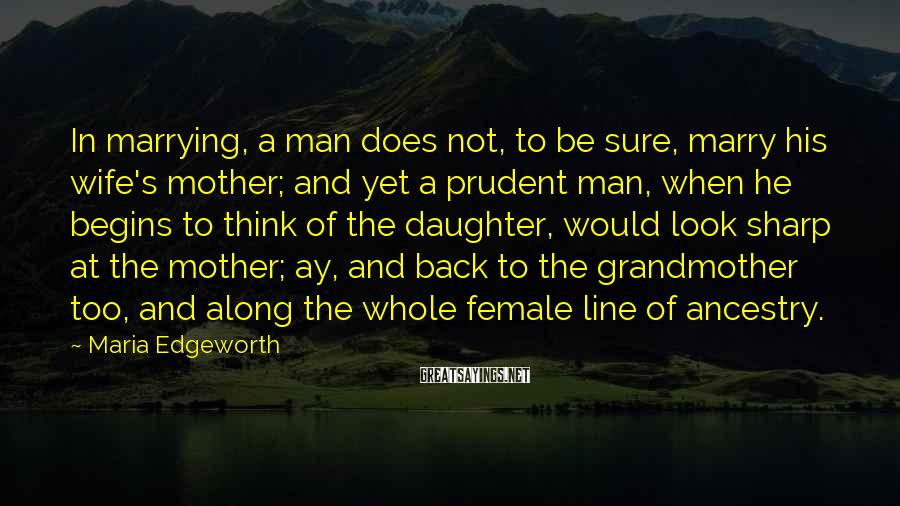 Maria Edgeworth Sayings: In marrying, a man does not, to be sure, marry his wife's mother; and yet