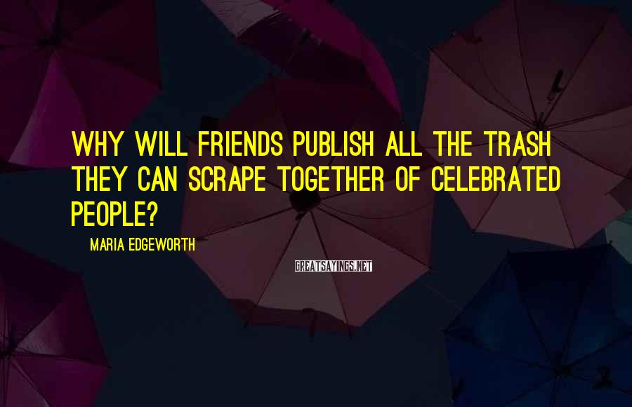 Maria Edgeworth Sayings: Why will friends publish all the trash they can scrape together of celebrated people?