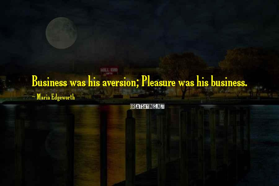 Maria Edgeworth Sayings: Business was his aversion; Pleasure was his business.