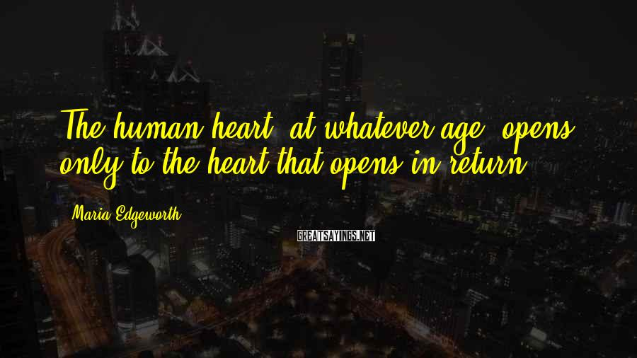 Maria Edgeworth Sayings: The human heart, at whatever age, opens only to the heart that opens in return.