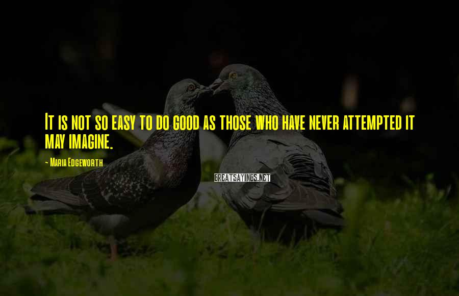 Maria Edgeworth Sayings: It is not so easy to do good as those who have never attempted it