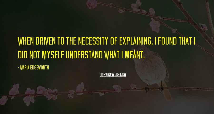 Maria Edgeworth Sayings: When driven to the necessity of explaining, I found that I did not myself understand