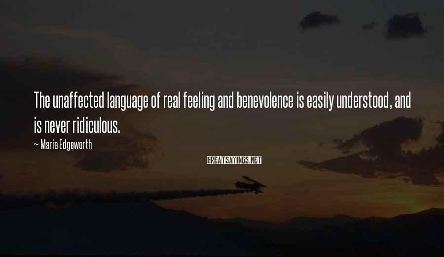 Maria Edgeworth Sayings: The unaffected language of real feeling and benevolence is easily understood, and is never ridiculous.