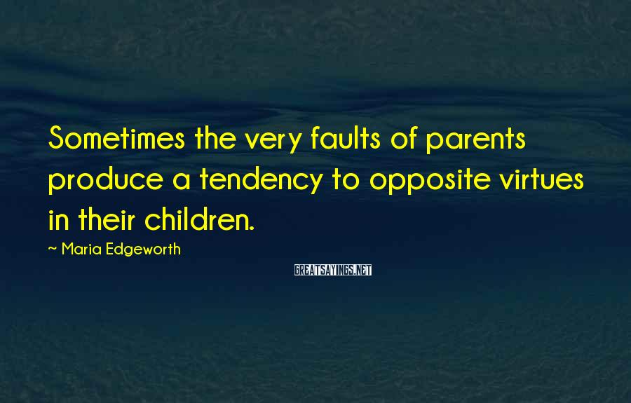 Maria Edgeworth Sayings: Sometimes the very faults of parents produce a tendency to opposite virtues in their children.