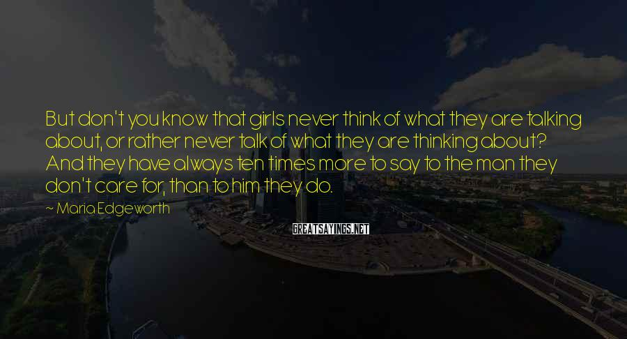 Maria Edgeworth Sayings: But don't you know that girls never think of what they are talking about, or