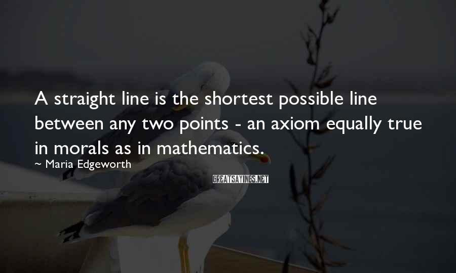 Maria Edgeworth Sayings: A straight line is the shortest possible line between any two points - an axiom