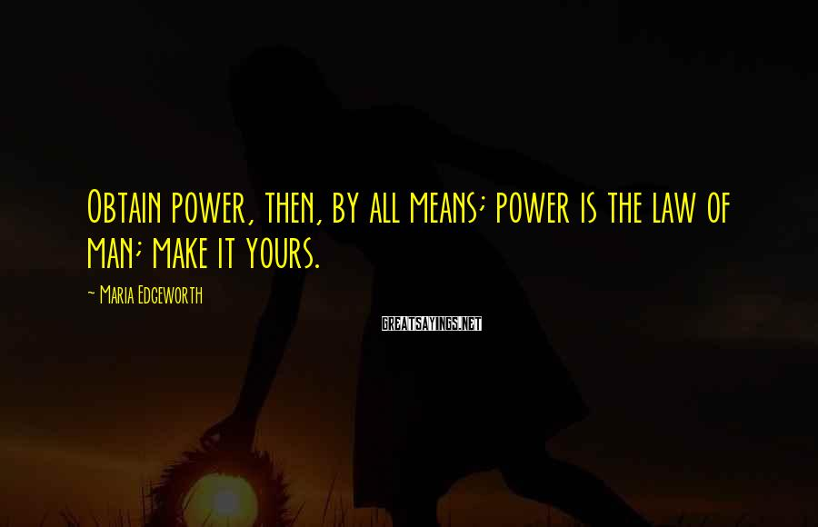 Maria Edgeworth Sayings: Obtain power, then, by all means; power is the law of man; make it yours.