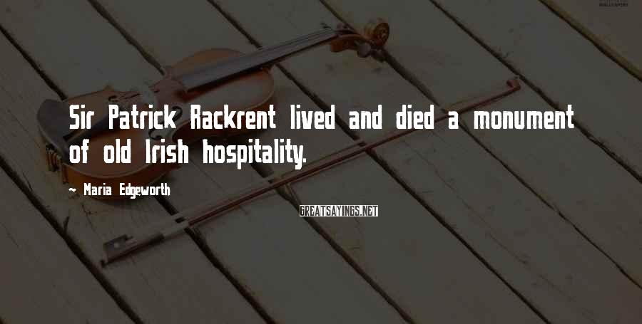Maria Edgeworth Sayings: Sir Patrick Rackrent lived and died a monument of old Irish hospitality.