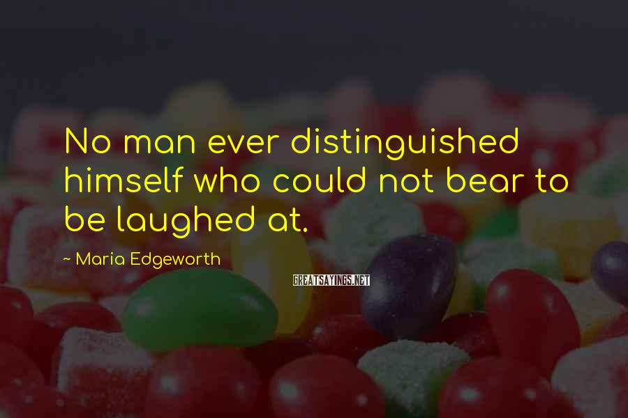 Maria Edgeworth Sayings: No man ever distinguished himself who could not bear to be laughed at.