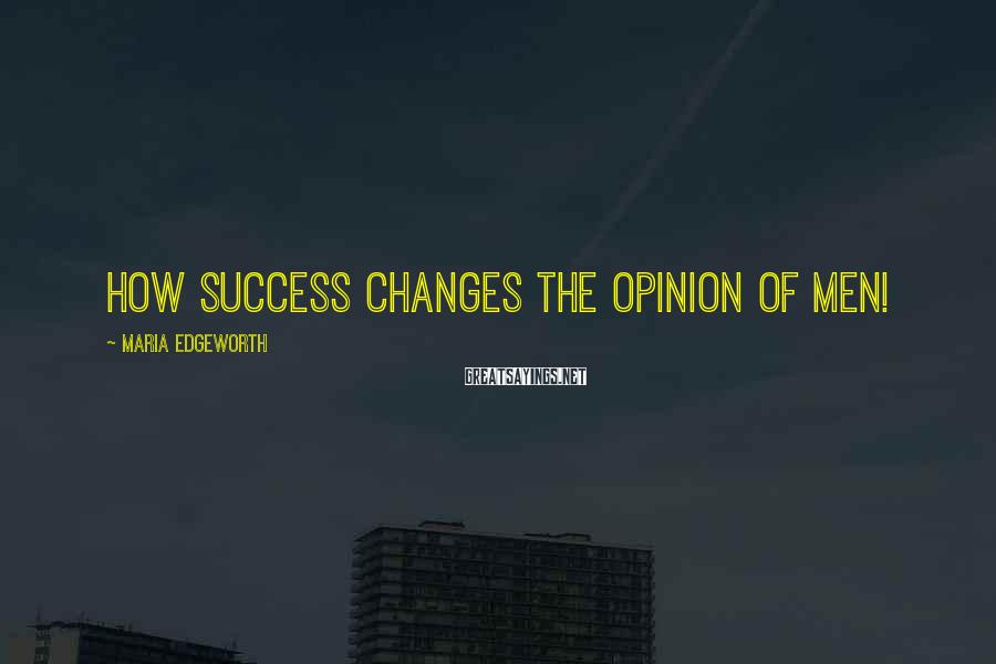 Maria Edgeworth Sayings: How success changes the opinion of men!