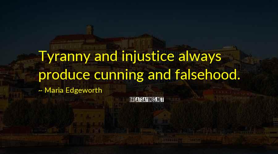 Maria Edgeworth Sayings: Tyranny and injustice always produce cunning and falsehood.