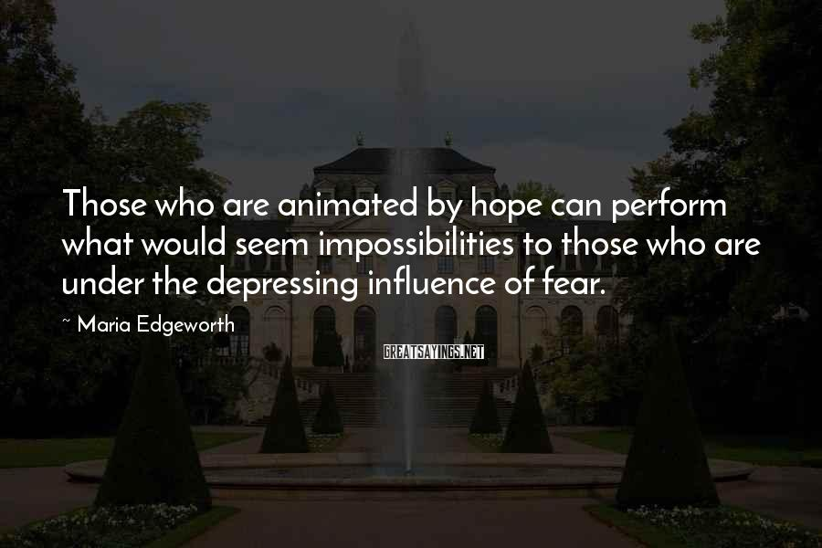 Maria Edgeworth Sayings: Those who are animated by hope can perform what would seem impossibilities to those who