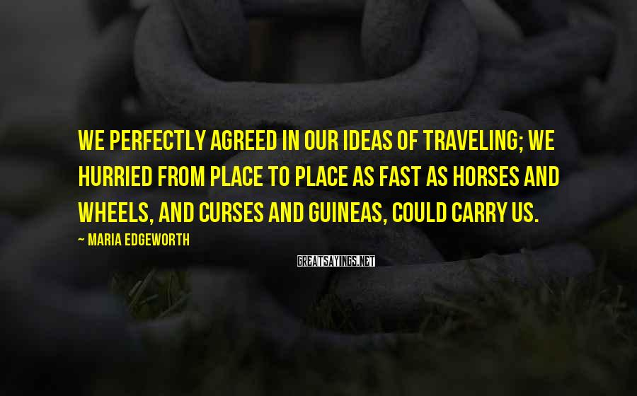 Maria Edgeworth Sayings: We perfectly agreed in our ideas of traveling; we hurried from place to place as