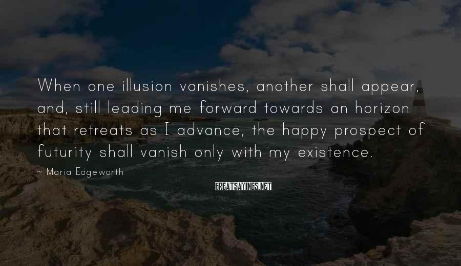 Maria Edgeworth Sayings: When one illusion vanishes, another shall appear, and, still leading me forward towards an horizon