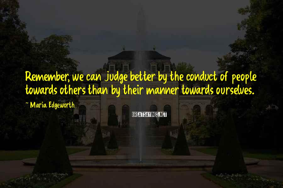 Maria Edgeworth Sayings: Remember, we can judge better by the conduct of people towards others than by their