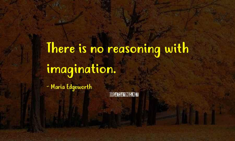 Maria Edgeworth Sayings: There is no reasoning with imagination.