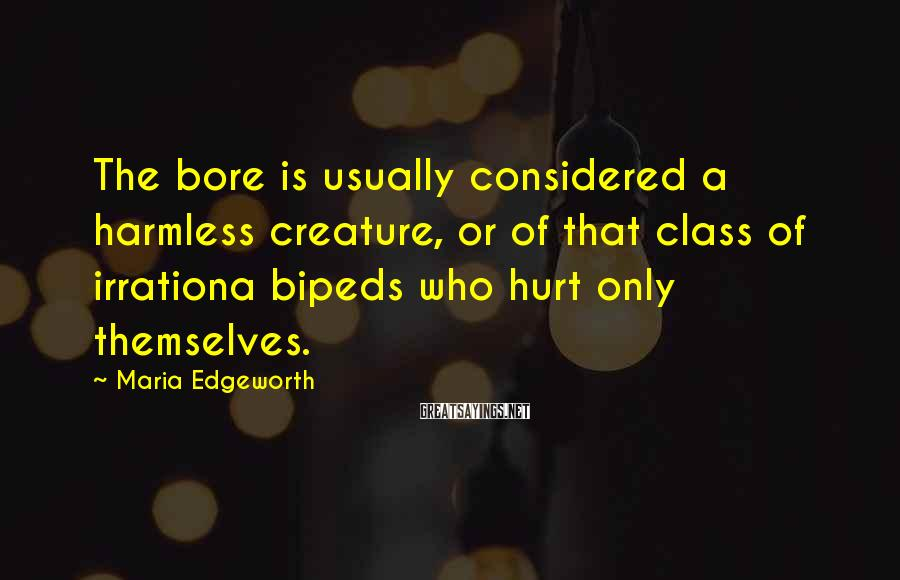 Maria Edgeworth Sayings: The bore is usually considered a harmless creature, or of that class of irrationa bipeds