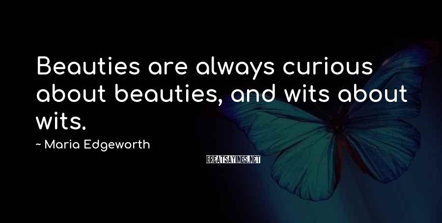 Maria Edgeworth Sayings: Beauties are always curious about beauties, and wits about wits.