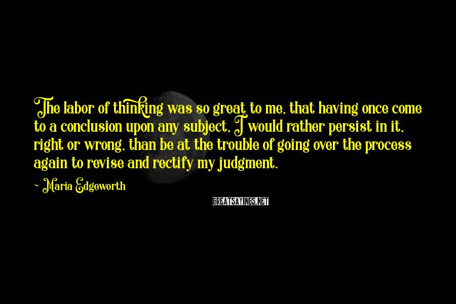 Maria Edgeworth Sayings: The labor of thinking was so great to me, that having once come to a