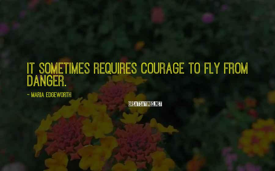 Maria Edgeworth Sayings: It sometimes requires courage to fly from danger.