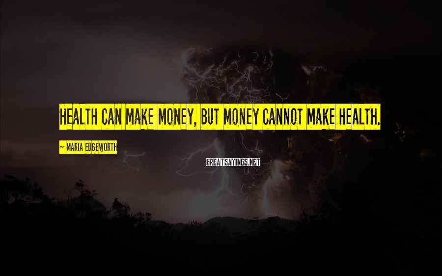 Maria Edgeworth Sayings: Health can make money, but money cannot make health.