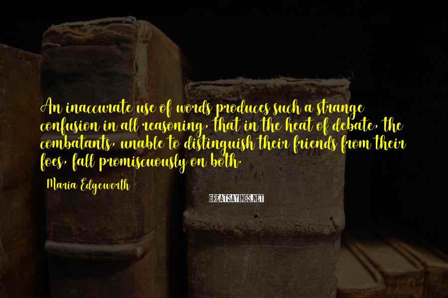 Maria Edgeworth Sayings: An inaccurate use of words produces such a strange confusion in all reasoning, that in
