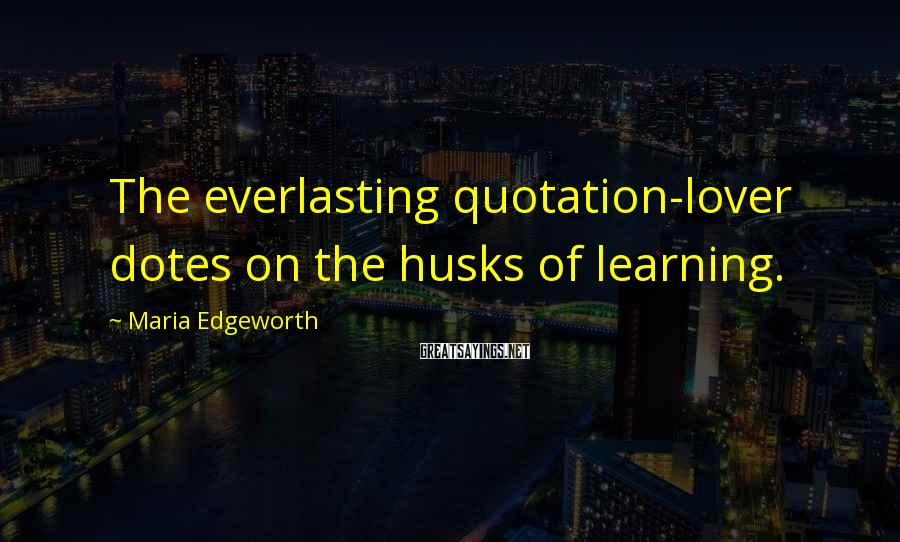 Maria Edgeworth Sayings: The everlasting quotation-lover dotes on the husks of learning.
