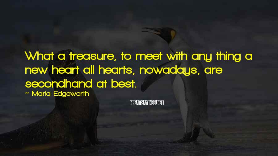 Maria Edgeworth Sayings: What a treasure, to meet with any thing a new heart all hearts, nowadays, are