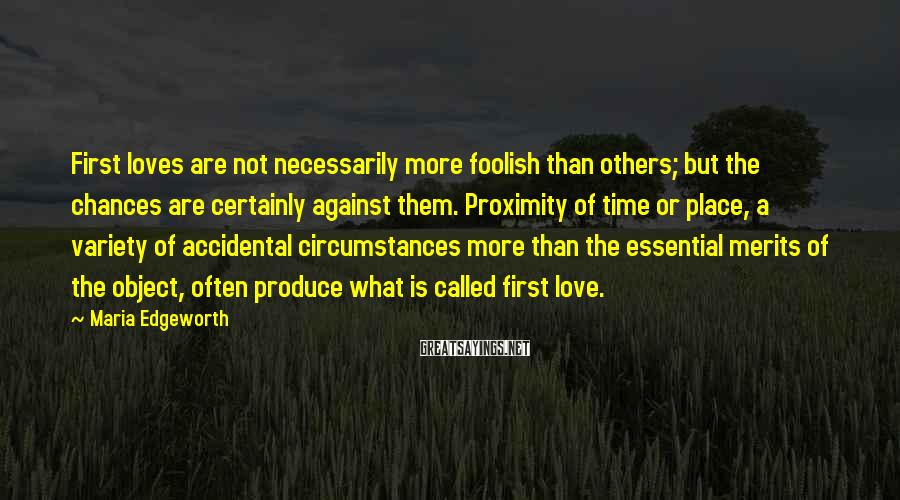 Maria Edgeworth Sayings: First loves are not necessarily more foolish than others; but the chances are certainly against