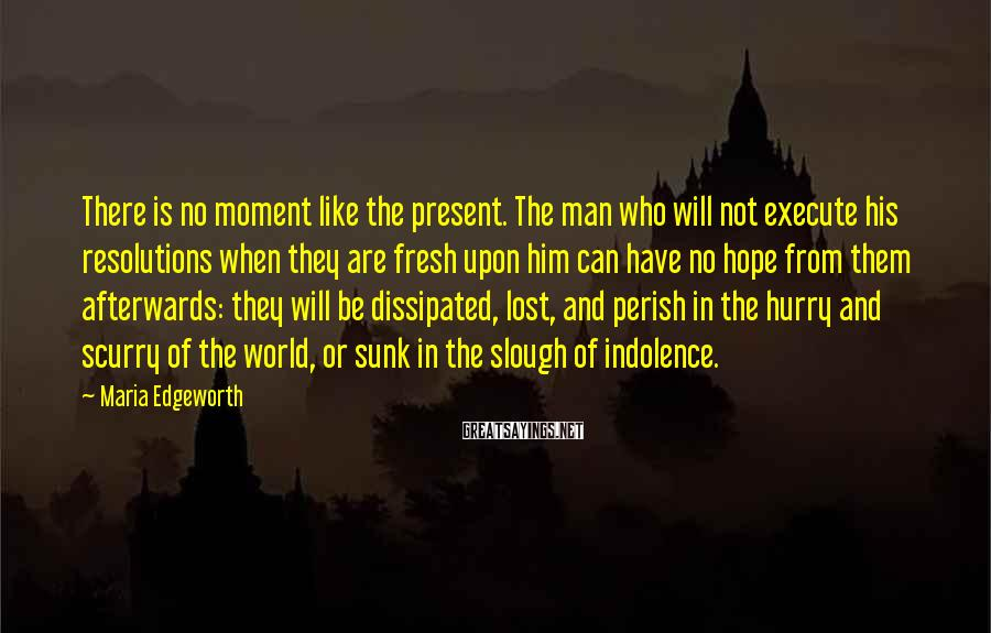 Maria Edgeworth Sayings: There is no moment like the present. The man who will not execute his resolutions