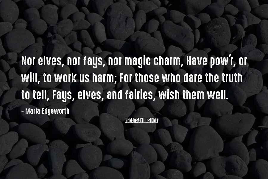Maria Edgeworth Sayings: Nor elves, nor fays, nor magic charm, Have pow'r, or will, to work us harm;
