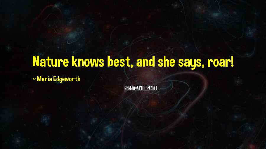 Maria Edgeworth Sayings: Nature knows best, and she says, roar!