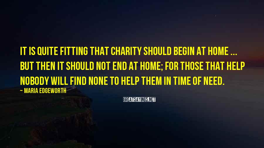 Maria Edgeworth Sayings: It is quite fitting that charity should begin at home ... but then it should