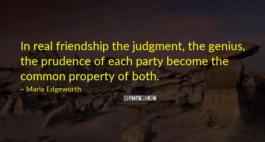Maria Edgeworth Sayings: In real friendship the judgment, the genius, the prudence of each party become the common