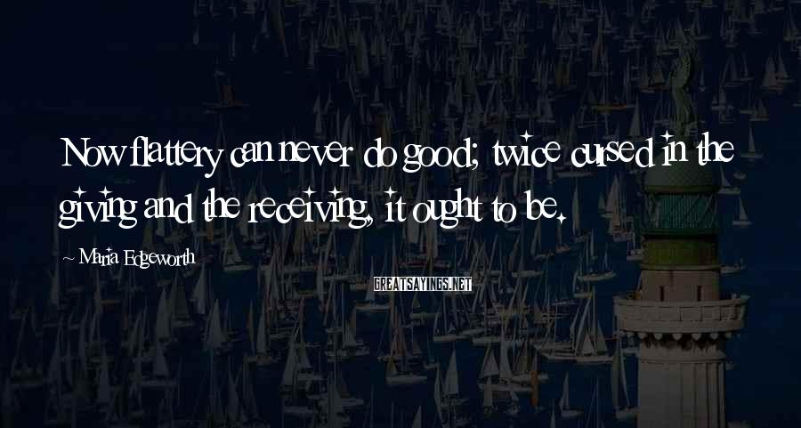 Maria Edgeworth Sayings: Now flattery can never do good; twice cursed in the giving and the receiving, it