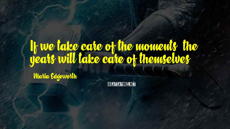 Maria Edgeworth Sayings: If we take care of the moments, the years will take care of themselves.