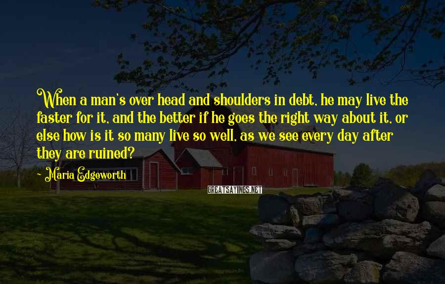Maria Edgeworth Sayings: When a man's over head and shoulders in debt, he may live the faster for