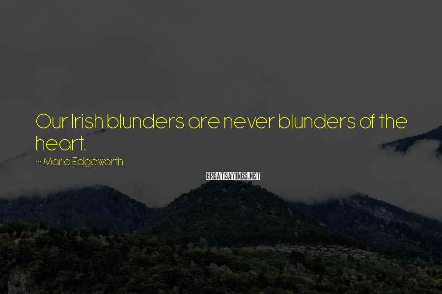 Maria Edgeworth Sayings: Our Irish blunders are never blunders of the heart.