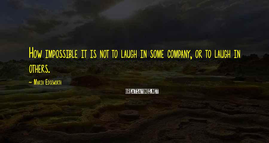 Maria Edgeworth Sayings: How impossible it is not to laugh in some company, or to laugh in others.