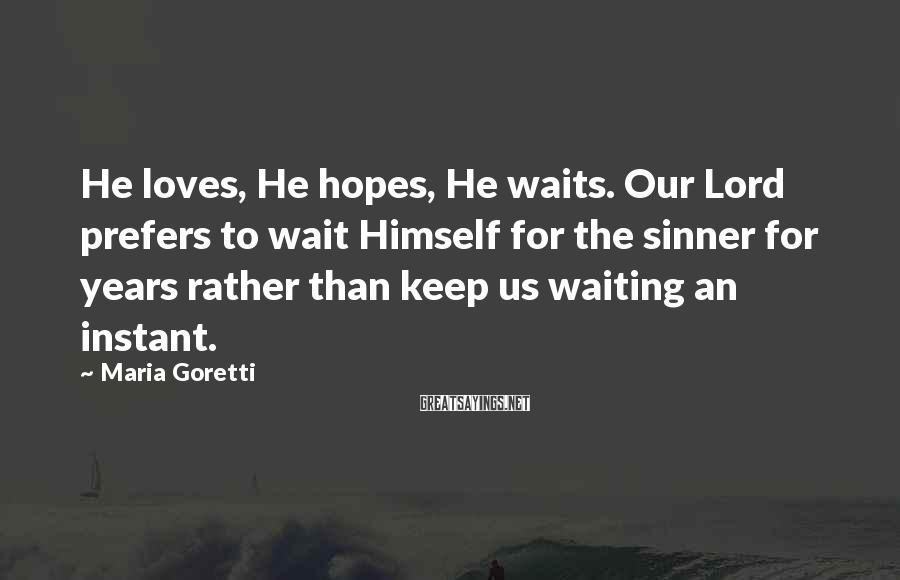 Maria Goretti Sayings: He loves, He hopes, He waits. Our Lord prefers to wait Himself for the sinner