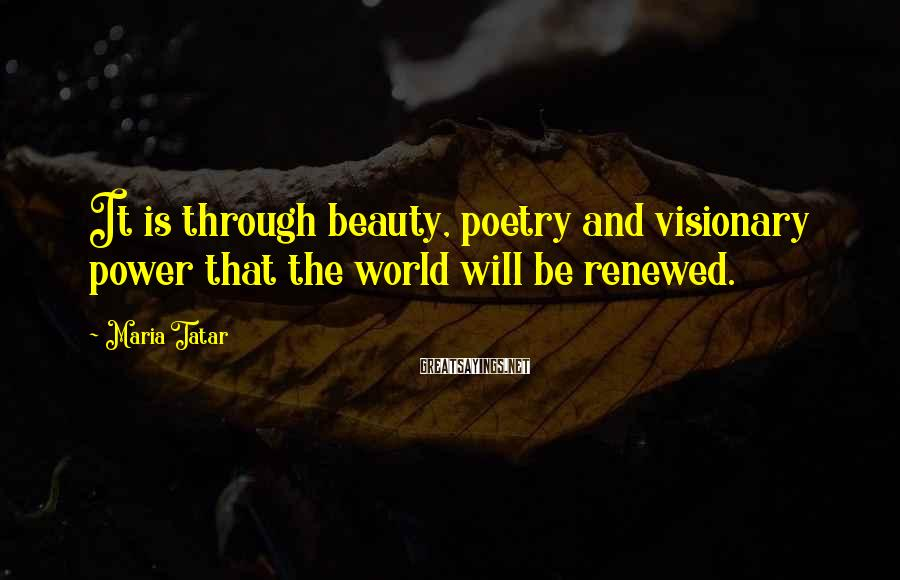 Maria Tatar Sayings: It is through beauty, poetry and visionary power that the world will be renewed.
