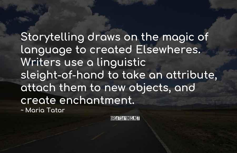 Maria Tatar Sayings: Storytelling draws on the magic of language to created Elsewheres. Writers use a linguistic sleight-of-hand