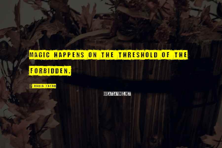 Maria Tatar Sayings: Magic happens on the threshold of the forbidden.