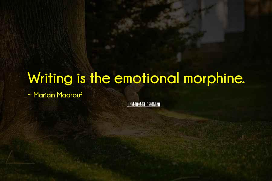 Mariam Maarouf Sayings: Writing is the emotional morphine.