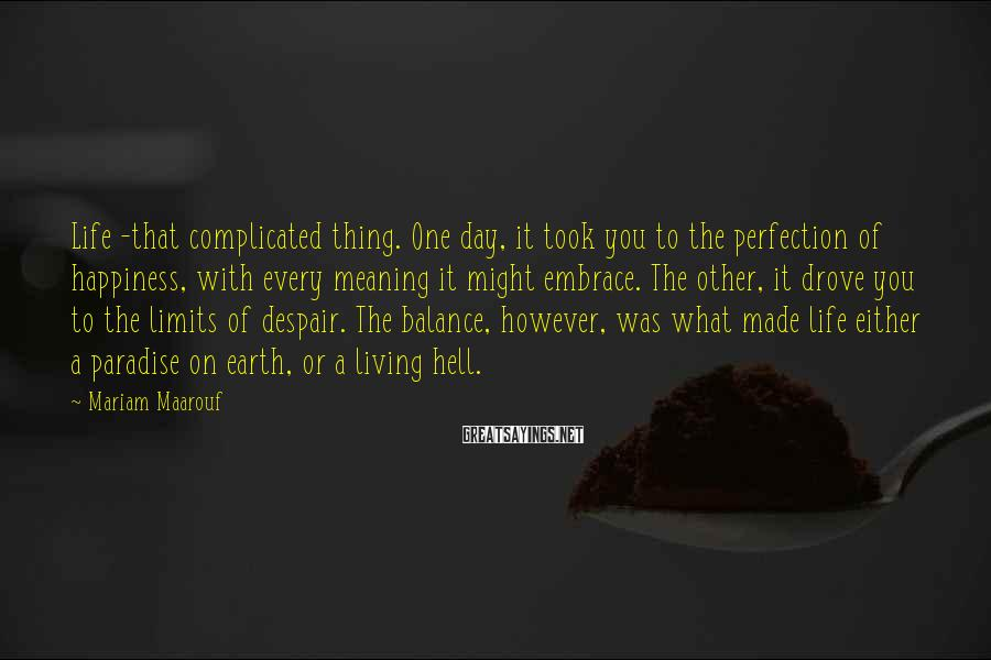 Mariam Maarouf Sayings: Life -that complicated thing. One day, it took you to the perfection of happiness, with