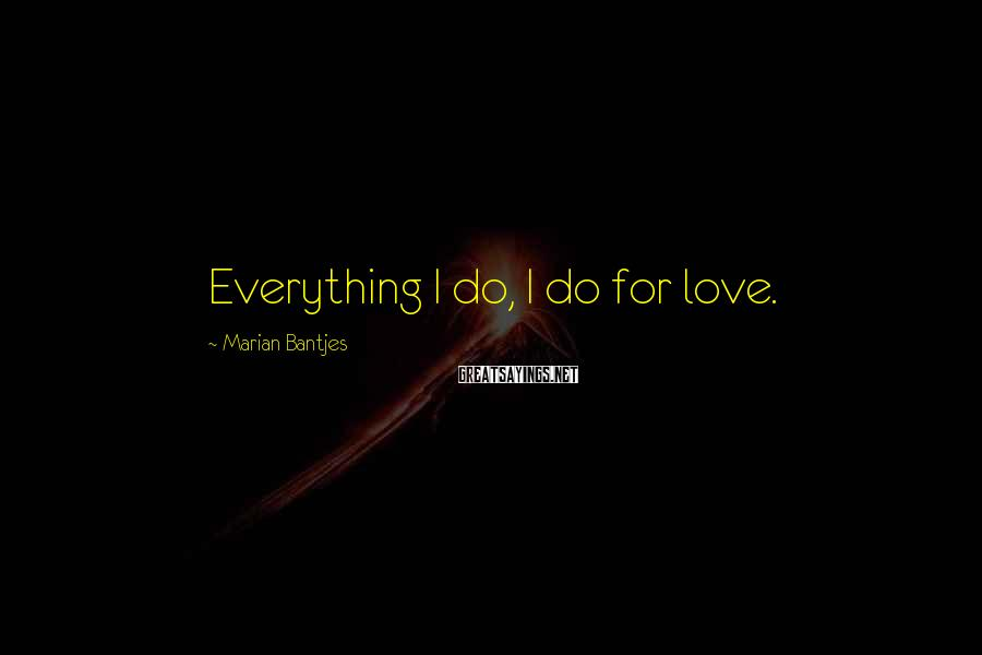 Marian Bantjes Sayings: Everything I do, I do for love.